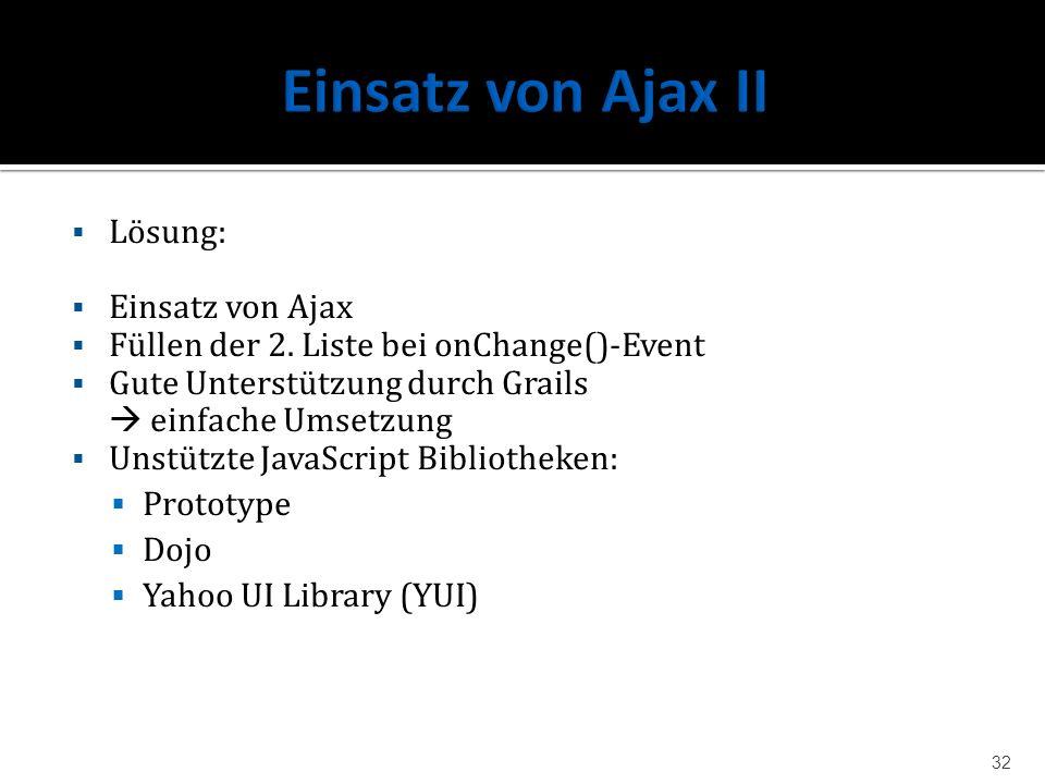 Lösung: Einsatz von Ajax Füllen der 2. Liste bei onChange()-Event Gute Unterstützung durch Grails einfache Umsetzung Unstützte JavaScript Bibliotheken