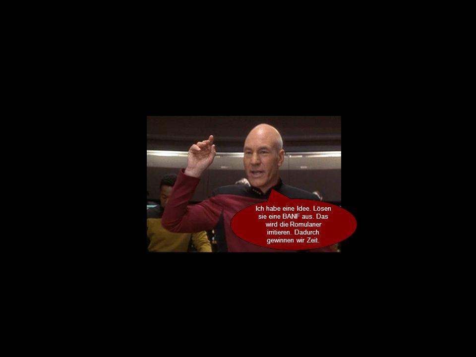 Ich habe eine Idee. Lösen sie eine BANF aus. Das wird die Romulaner irritieren.