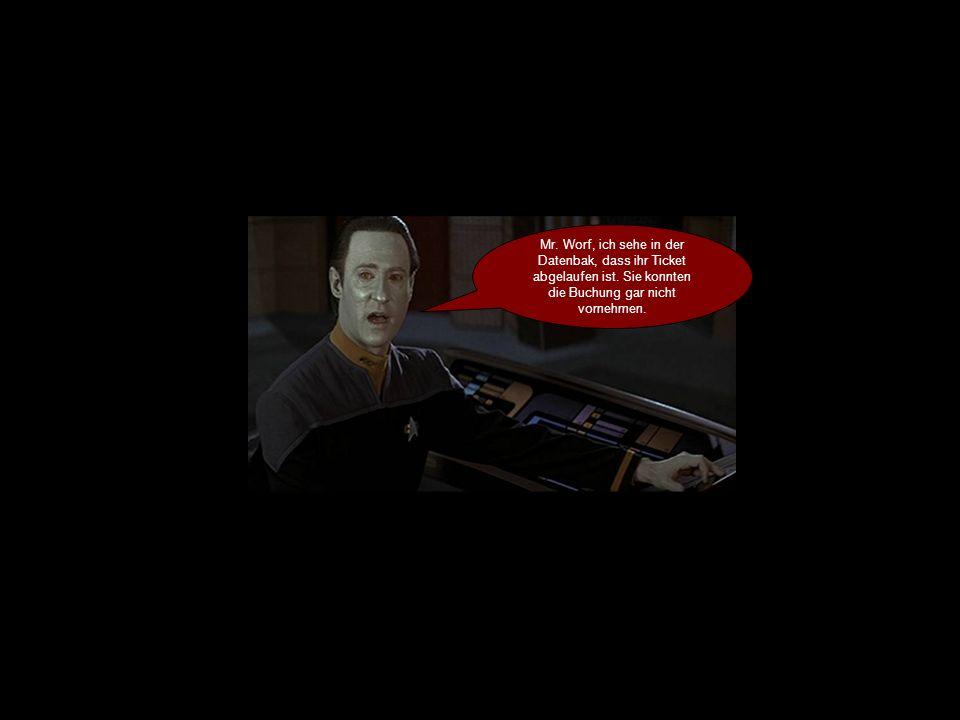 Mr. Worf, ich sehe in der Datenbak, dass ihr Ticket abgelaufen ist.