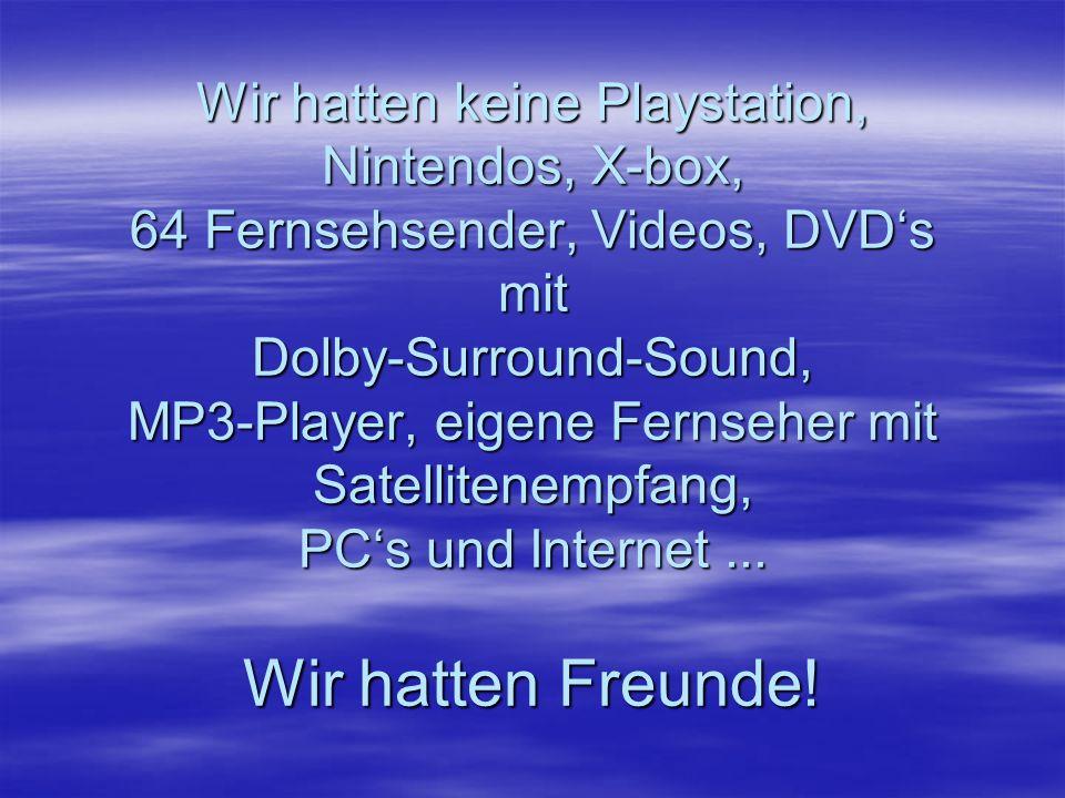 Wir hatten keine Playstation, Nintendos, X-box, 64 Fernsehsender, Videos, DVDs mit Dolby-Surround-Sound, MP3-Player, eigene Fernseher mit Satellitenempfang, PCs und Internet...