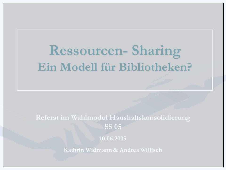 Ressourcen- Sharing Ein Modell für Bibliotheken? Referat im Wahlmodul Haushaltskonsolidierung SS 05 10.06.2005 Kathrin Widmann & Andrea Willisch