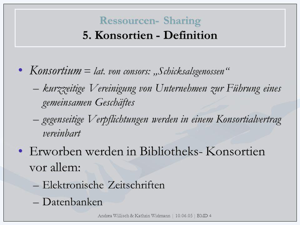 Andrea Willisch & Kathrin Widmann | 10.06.05 | BMD 4 Ressourcen- Sharing 5. Konsortien - Definition Konsortium = lat. von consors: SchicksalsgenossenK