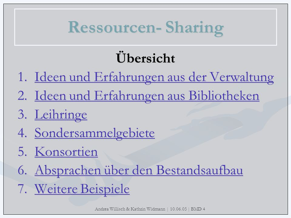 Andrea Willisch & Kathrin Widmann | 10.06.05 | BMD 4 Ressourcen- Sharing Übersicht 1.Ideen und Erfahrungen aus der Verwaltung Ideen und Erfahrungen au
