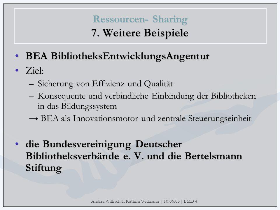 Andrea Willisch & Kathrin Widmann | 10.06.05 | BMD 4 Ressourcen- Sharing 7. Weitere Beispiele BEA BibliotheksEntwicklungsAngentur Ziel: –Sicherung von