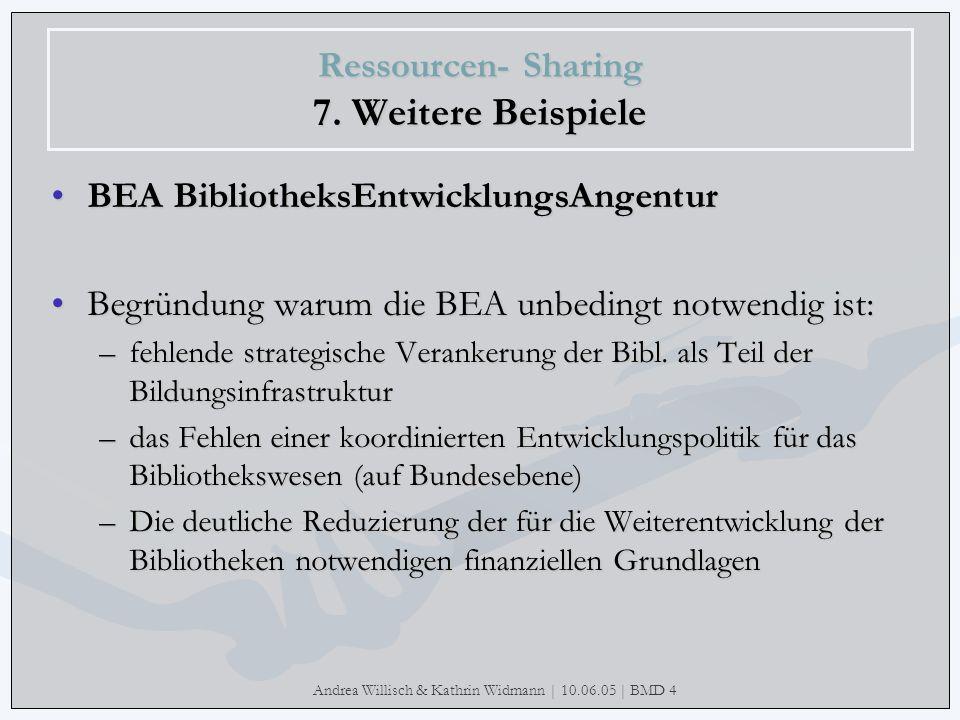 Andrea Willisch & Kathrin Widmann | 10.06.05 | BMD 4 Ressourcen- Sharing 7. Weitere Beispiele BEA BibliotheksEntwicklungsAngentur Begründung warum die
