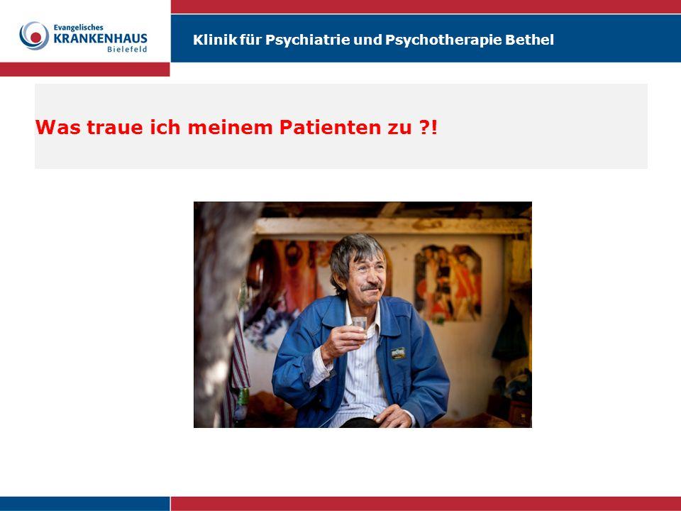 Klinik für Psychiatrie und Psychotherapie Bethel Was traue ich meinem Patienten zu ?!