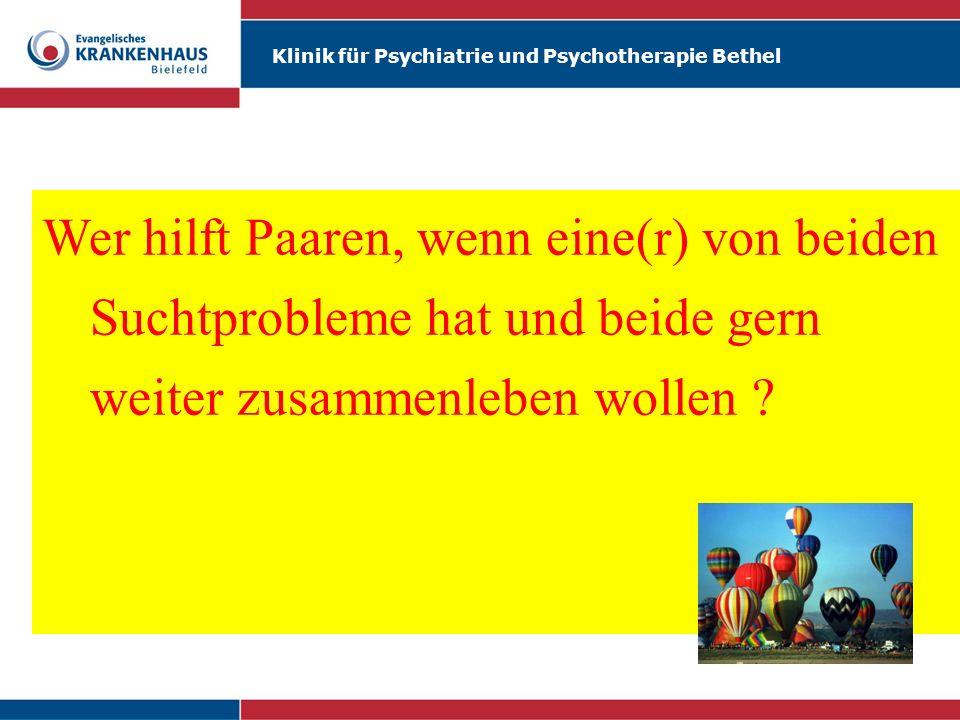 Klinik für Psychiatrie und Psychotherapie Bethel Wer hilft Paaren, wenn eine(r) von beiden Suchtprobleme hat und beide gern weiter zusammenleben wolle
