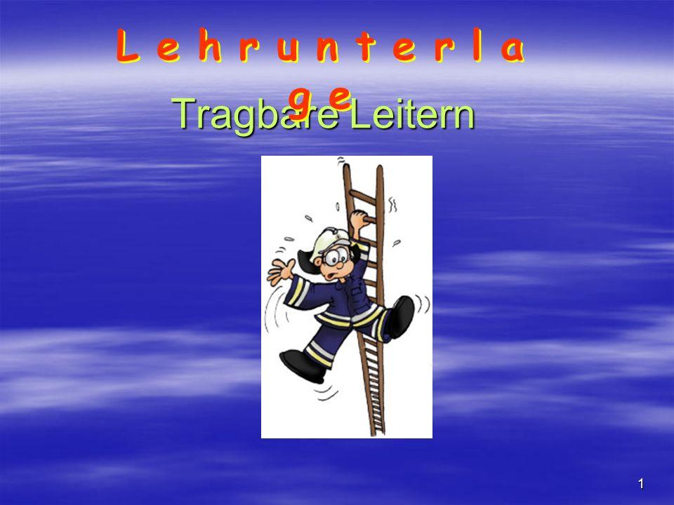 2 Tragbare Leitern Die Tragbaren Leitern werden auf den Feuerwehrfahrzeugen mitgeführt, von der Mannschaft zum Ort ihrer Verwendung getragen und dort aufgestellt.