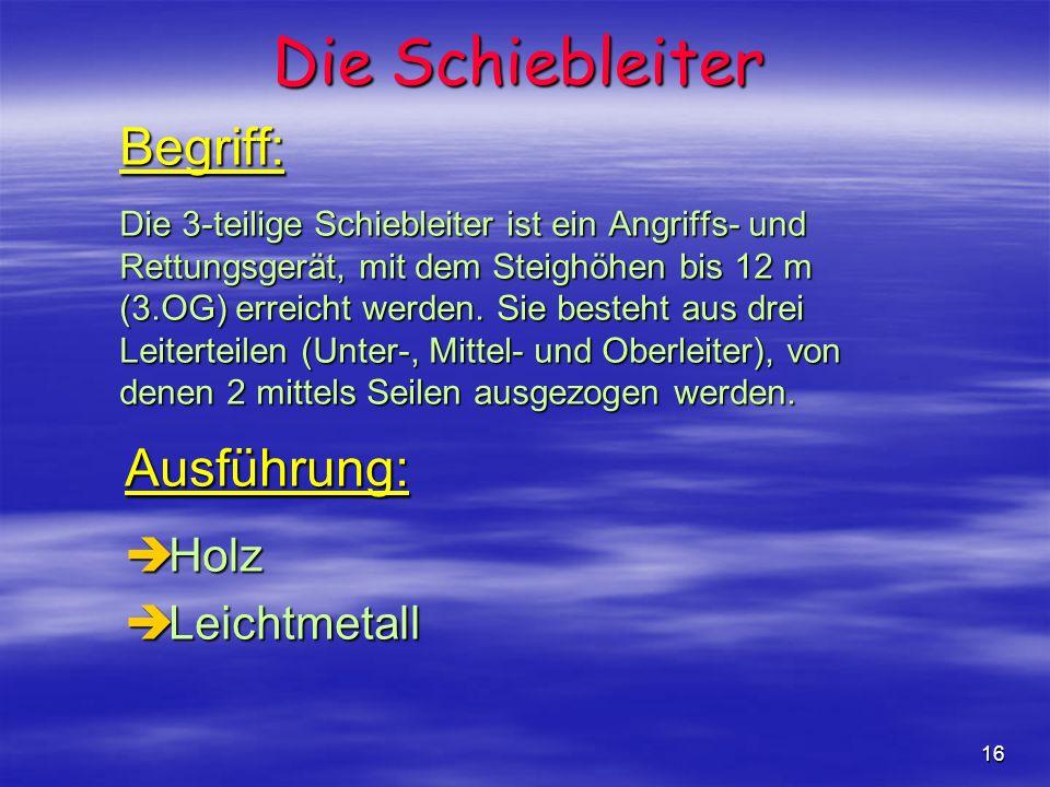 16 Begriff: Die 3-teilige Schiebleiter ist ein Angriffs- und Rettungsgerät, mit dem Steighöhen bis 12 m (3.OG) erreicht werden. Sie besteht aus drei L