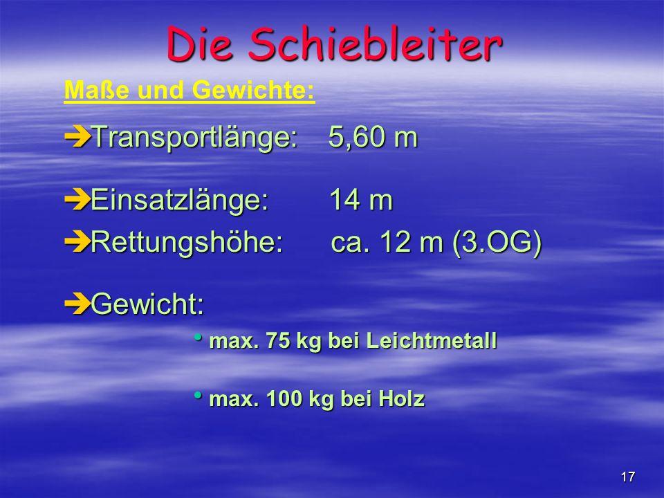 17 Die Schiebleiter èTransportlänge:5,60 m èEinsatzlänge:14 m èRettungshöhe: ca. 12 m (3.OG) èGewicht: max. 75 kg bei Leichtmetall max. 75 kg bei Leic