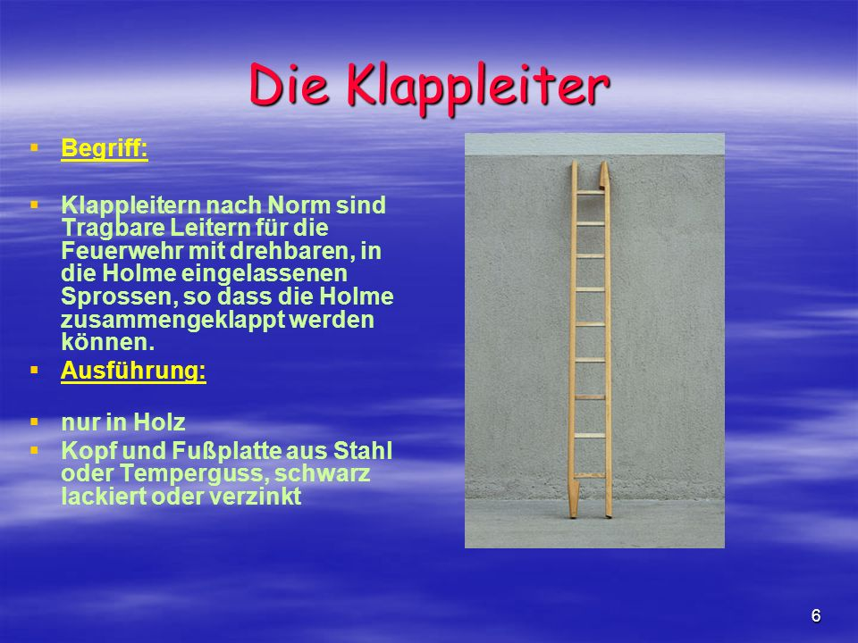 6 Die Klappleiter Begriff: Klappleitern nach Norm sind Tragbare Leitern für die Feuerwehr mit drehbaren, in die Holme eingelassenen Sprossen, so dass