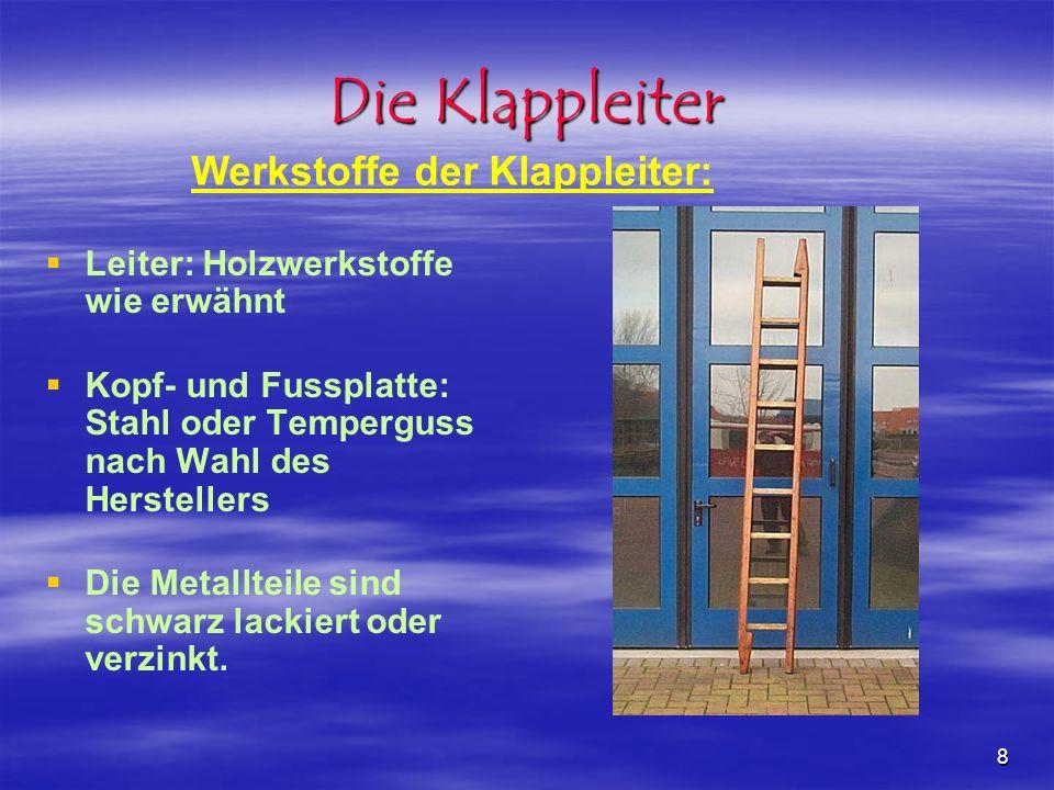 8 Die Klappleiter Leiter: Holzwerkstoffe wie erwähnt Kopf- und Fussplatte: Stahl oder Temperguss nach Wahl des Herstellers Die Metallteile sind schwar