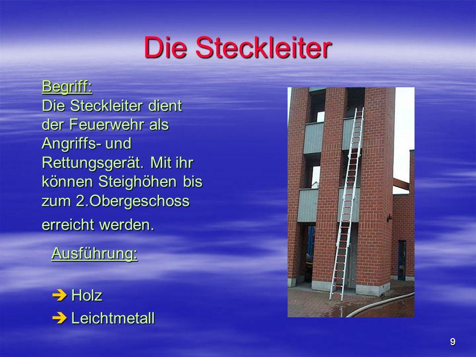 9 Die Steckleiter Begriff: Die Steckleiter dient der Feuerwehr als Angriffs- und Rettungsgerät. Mit ihr können Steighöhen bis zum 2.Obergeschoss errei