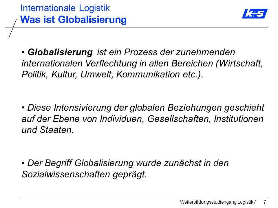 Weiterbildungsstudiengang Logistik118 Internationale Logistik Markteintritts-/ Marktbearbeitungs- Strategien Direkter Export Marktbearbeitung durch Dritte Indirekter Export Lizenzen Franchising Internationale Kooperationen Internationale Strategische Allianz Strategische Beteiligung Internationales Joint Venture Tochtergesellschaft im Ausland Vertriebsgesellschaft Produktionsgesellschaft Tochtergesellschaft mit mehreren Funktionen