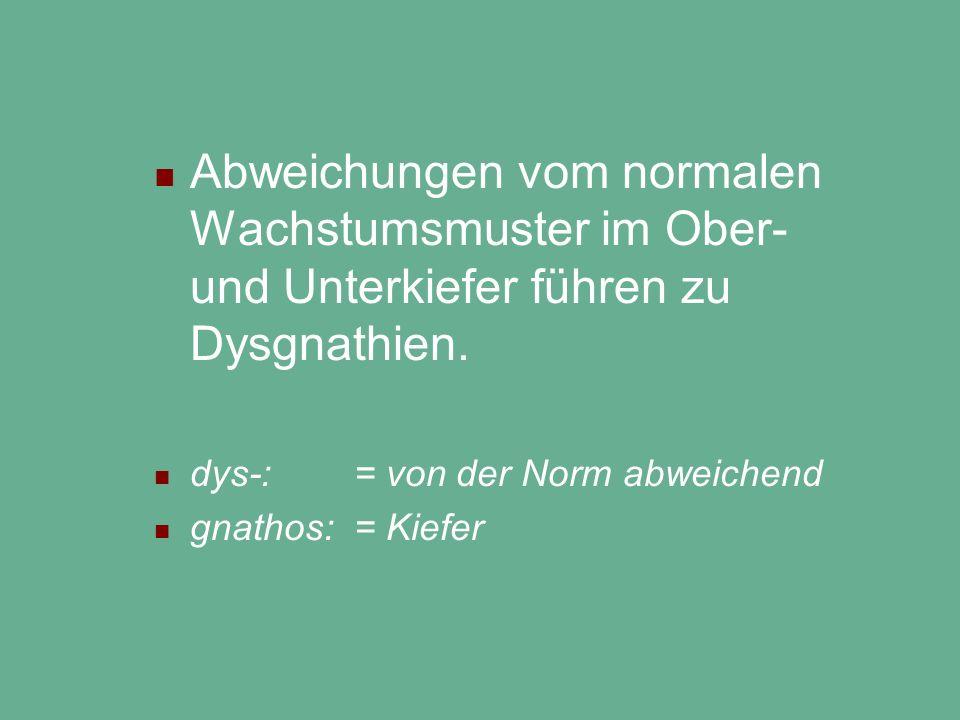Abweichungen vom normalen Wachstumsmuster im Ober- und Unterkiefer führen zu Dysgnathien. dys-: = von der Norm abweichend gnathos: = Kiefer