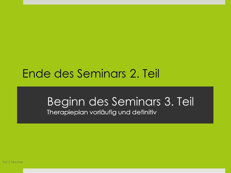 Fall 2 Teacher Beginn des Seminars 3. Teil Therapieplan vorläufig und definitiv Ende des Seminars 2. Teil