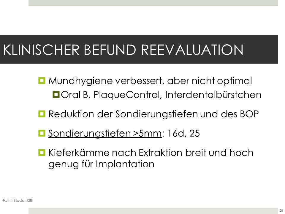 Fall 4 Student28 28 KLINISCHER BEFUND REEVALUATION Mundhygiene verbessert, aber nicht optimal Oral B, PlaqueControl, Interdentalbürstchen Reduktion der Sondierungstiefen und des BOP Sondierungstiefen >5mm: 16d, 25 Kieferkämme nach Extraktion breit und hoch genug für Implantation