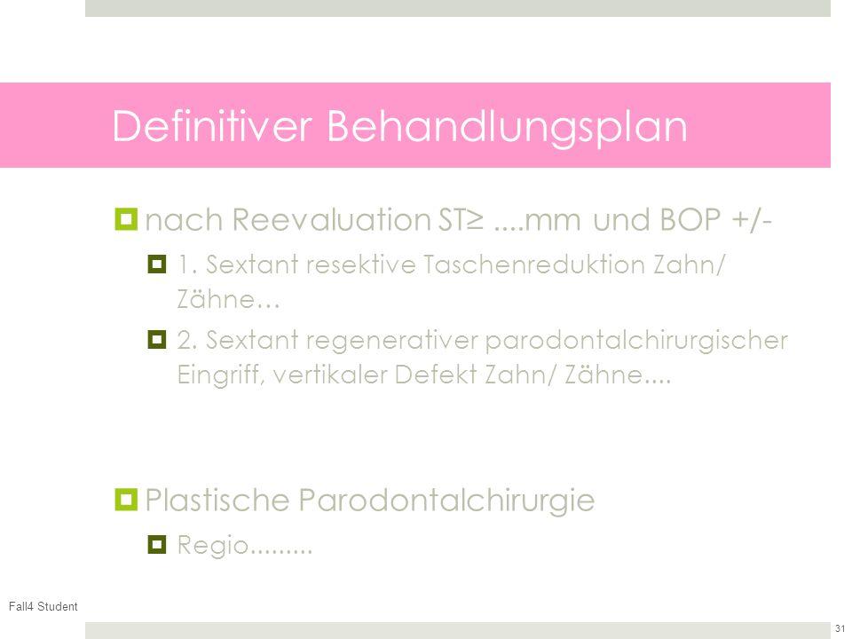 Fall4 Student 31 Definitiver Behandlungsplan nach Reevaluation ST....mm und BOP +/- 1. Sextant resektive Taschenreduktion Zahn/ Zähne… 2. Sextant rege