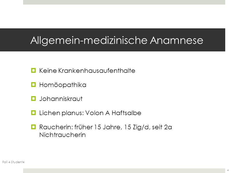 Fall 4 Student4 4 Allgemein-medizinische Anamnese Keine Krankenhausaufenthalte Homöopathika Johanniskraut Lichen planus: Volon A Haftsalbe Raucherin: