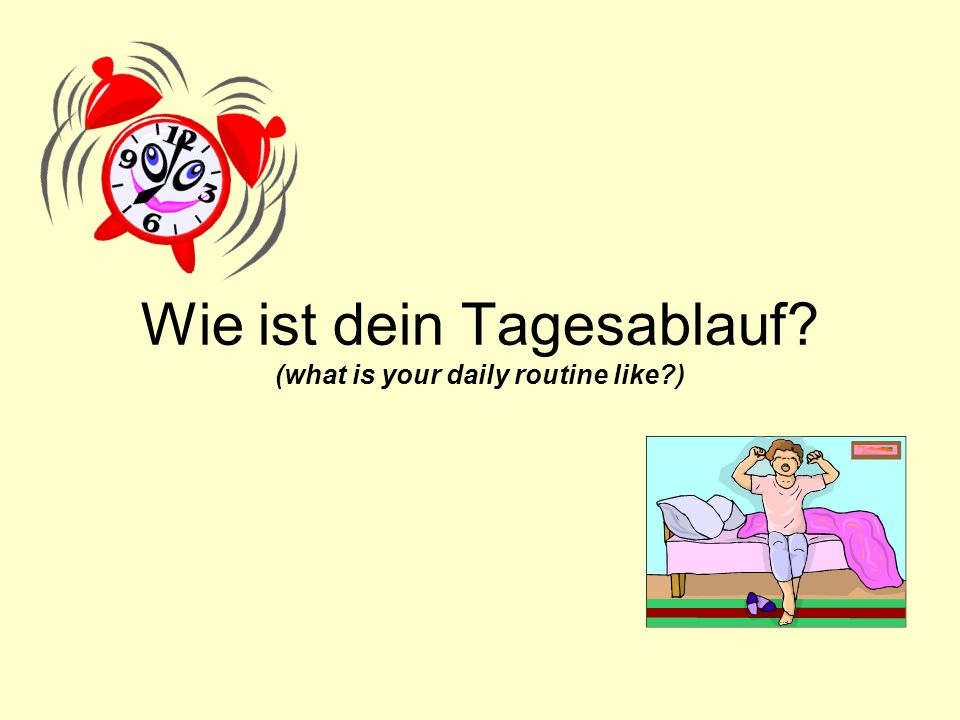 Wie ist dein Tagesablauf (what is your daily routine like )
