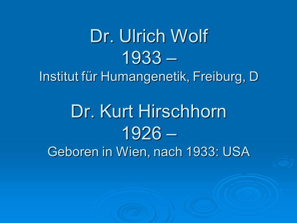 Dr. Ulrich Wolf 1933 – Institut für Humangenetik, Freiburg, D Dr. Kurt Hirschhorn 1926 – Geboren in Wien, nach 1933: USA