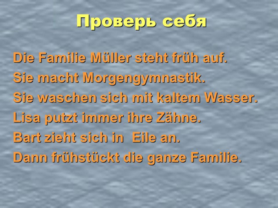 Проверь себя Die Familie Müller steht früh auf. Sie macht Morgengymnastik. Sie waschen sich mit kaltem Wasser. Lisa putzt immer ihre Zähne. Bart zieht