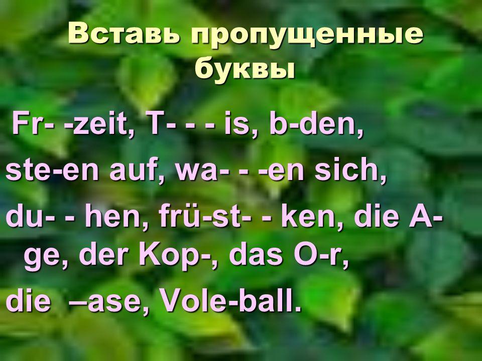Вставь пропущенные буквы Fr- -zeit, T- - - is, b-den, Fr- -zeit, T- - - is, b-den, ste-en auf, wa- - -en sich, du- - hen, frü-st- - ken, die A- ge, der Kop-, das O-r, die –ase, Vole-ball.