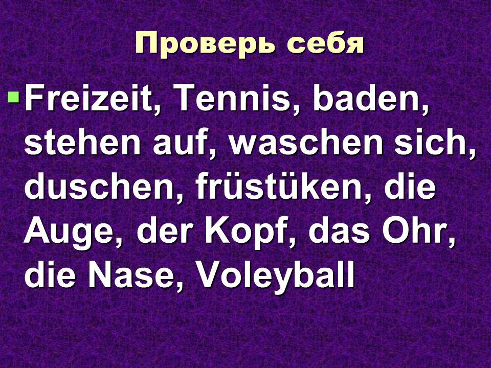Проверь себя Freizeit, Tennis, baden, stehen auf, waschen sich, duschen, früstüken, die Auge, der Kopf, das Ohr, die Nase, Voleyball Freizeit, Tennis,