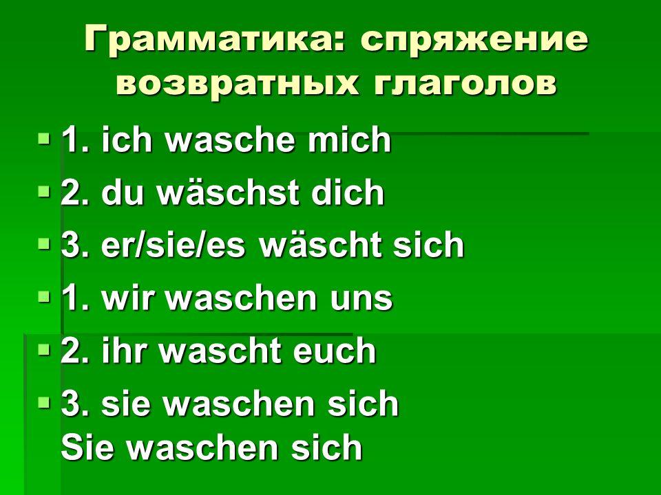 Грамматика: спряжение возвратных глаголов 1. ich wasche mich 1. ich wasche mich 2. du wäschst dich 2. du wäschst dich 3. er/sie/es wäscht sich 3. er/s