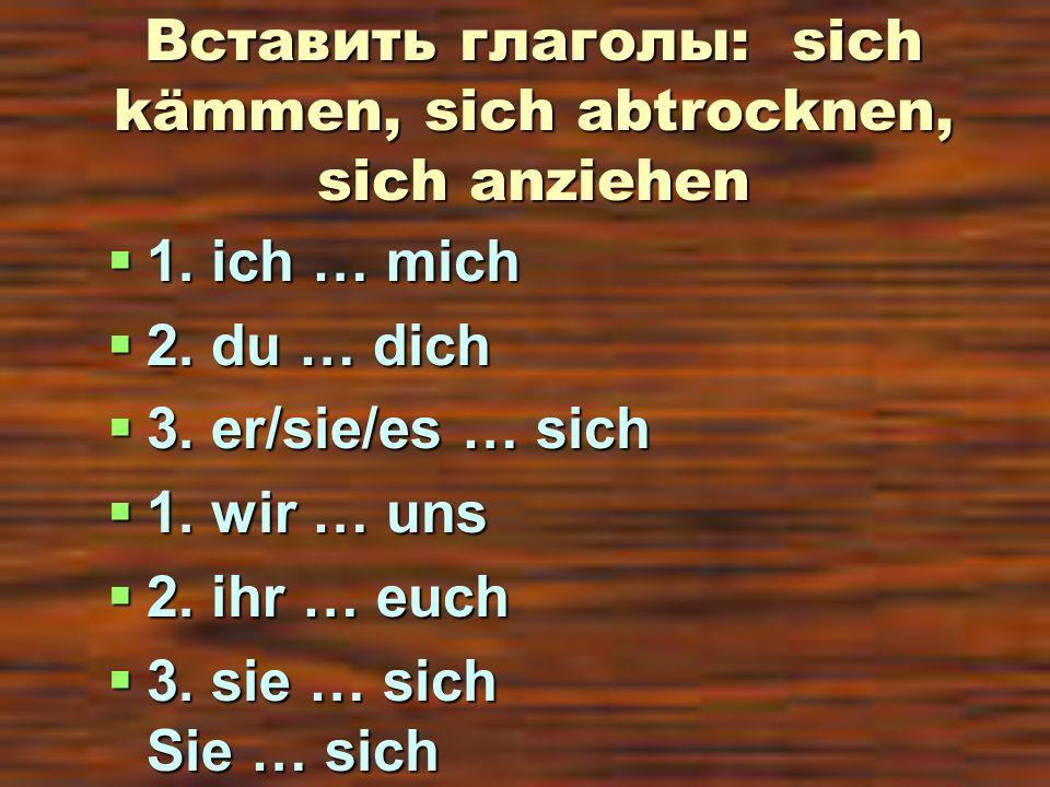 Вставить глаголы: sich kämmen, sich abtrocknen, sich anziehen 1. ich … mich 1. ich … mich 2. du … dich 2. du … dich 3. er/sie/es … sich 3. er/sie/es …
