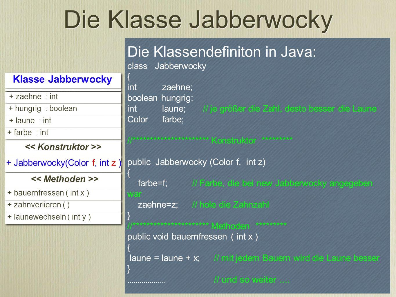 Die Klassendefiniton in Java: class Jabberwocky { int zaehne; boolean hungrig; int laune; // je größer die Zahl, desto besser die Laune Color farbe; /