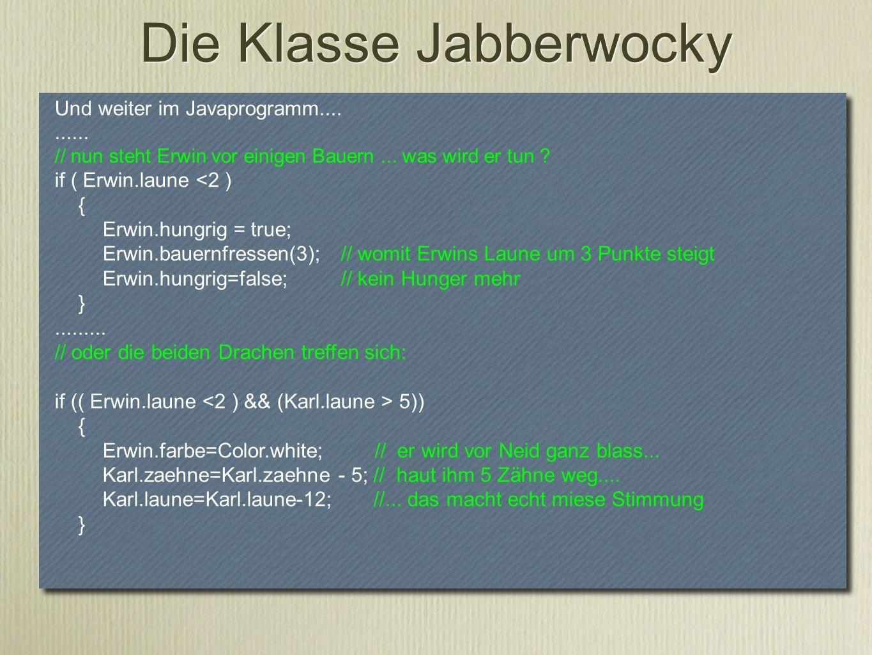 Und weiter im Javaprogramm.......... // nun steht Erwin vor einigen Bauern... was wird er tun ? if ( Erwin.laune <2 ) { Erwin.hungrig = true; Erwin.ba