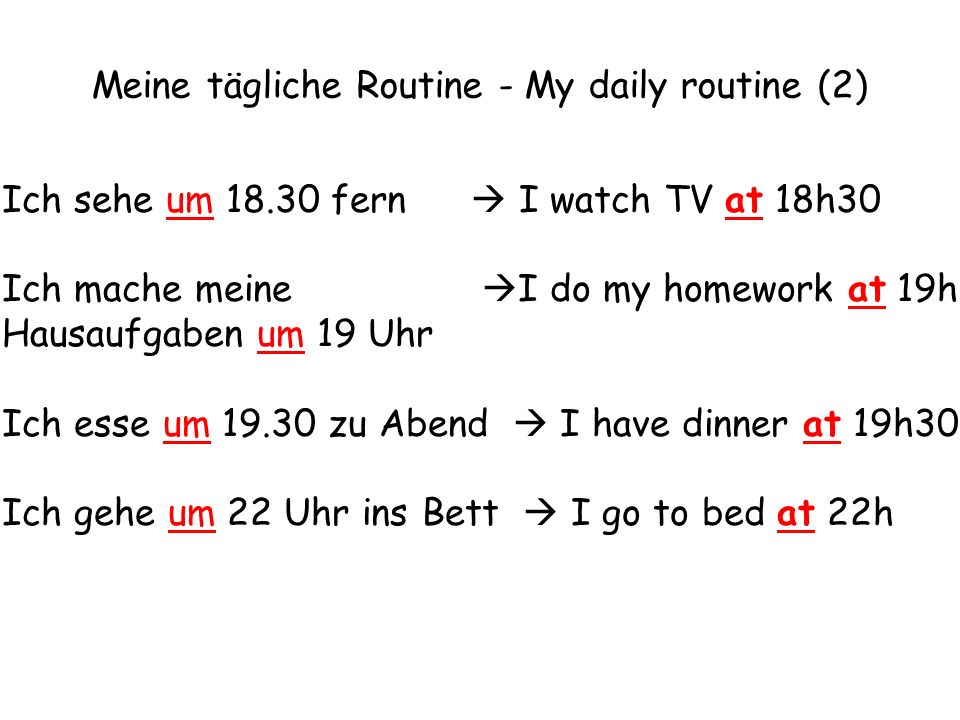 Ich sehe um 18.30 fern I watch TV at 18h30 Ich mache meine I do my homework at 19h Hausaufgaben um 19 Uhr Ich esse um 19.30 zu Abend I have dinner at 19h30 Ich gehe um 22 Uhr ins Bett I go to bed at 22h Meine tägliche Routine - My daily routine (2)