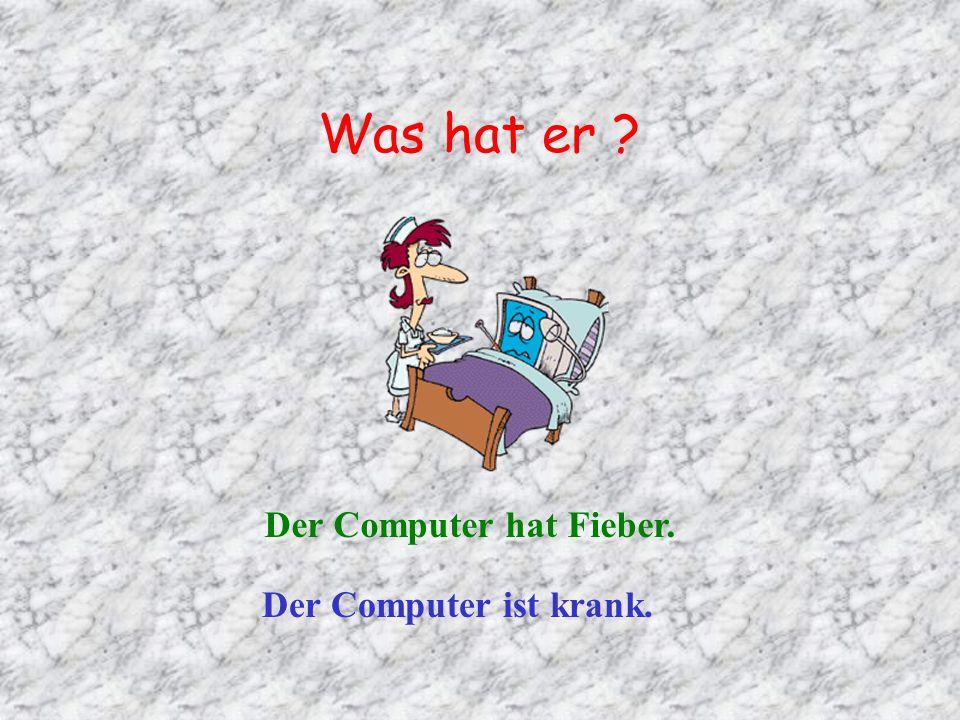 Was hat er ? Der Computer hat Fieber. Der Computer ist krank.