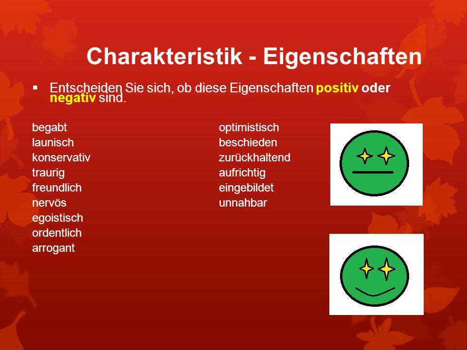Charakteristik - Eigenschaften Entscheiden Sie sich, ob diese Eigenschaften positiv oder negativ sind. begabt optimistisch launisch beschieden konserv