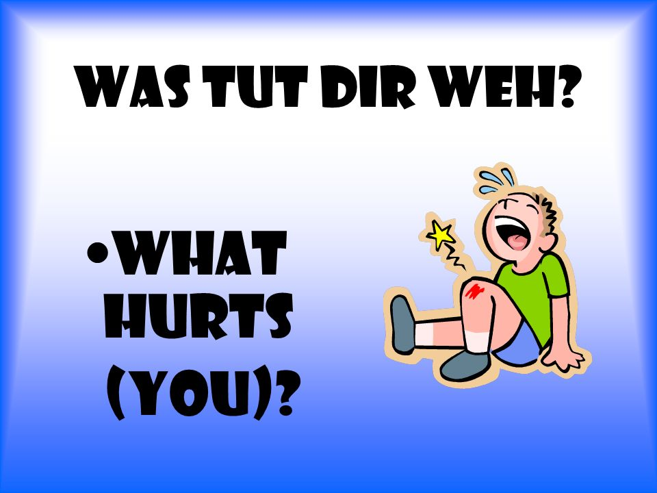 Was tut dir Weh? What hurts (you)?