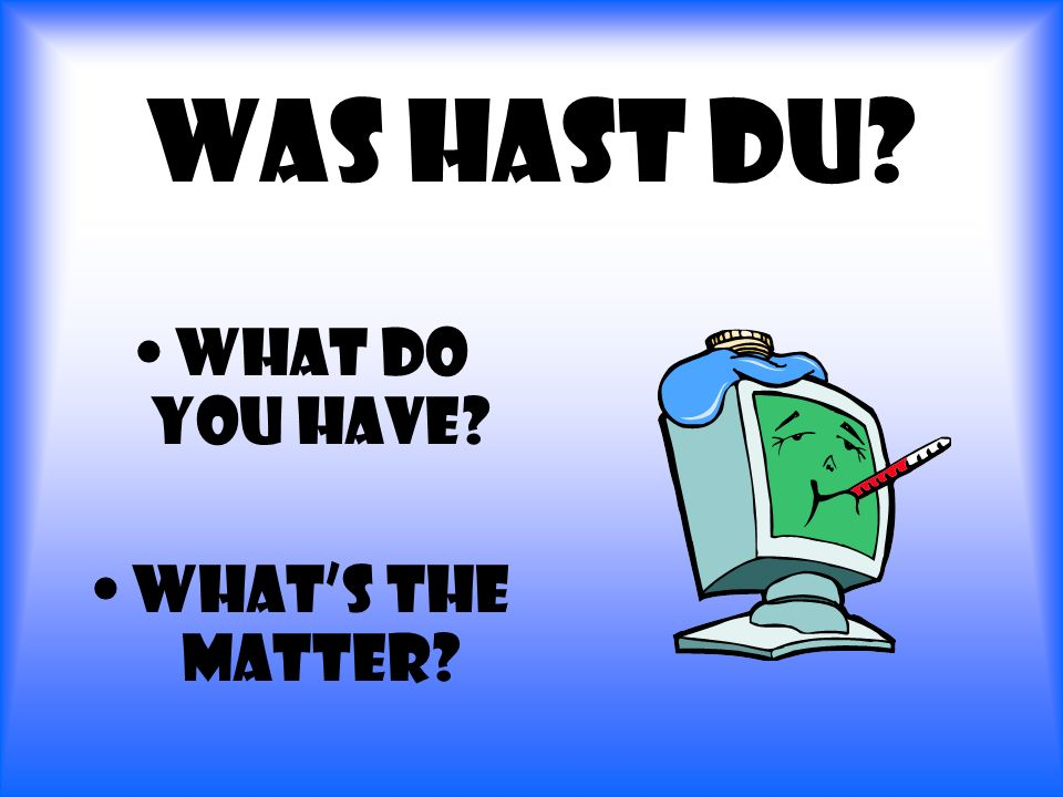Was hast du? What do you have? Whats the matter?