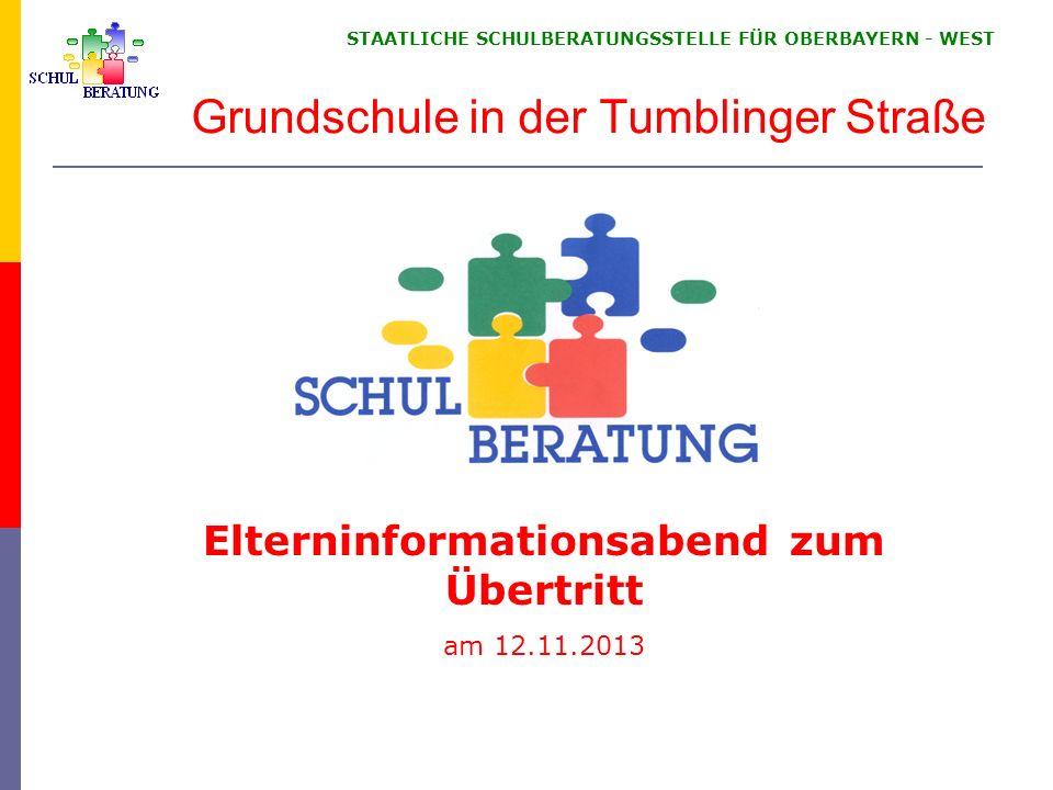 STAATLICHE SCHULBERATUNGSSTELLE FÜR OBERBAYERN WEST Grundschule in der Tumblinger Straße Elterninformationsabend zum Übertritt am 12.11.2013