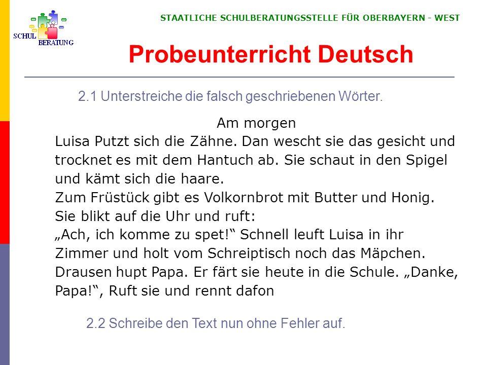 STAATLICHE SCHULBERATUNGSSTELLE FÜR OBERBAYERN WEST Probeunterricht Deutsch 2.1 Unterstreiche die falsch geschriebenen Wörter. Am morgen Luisa Putzt s