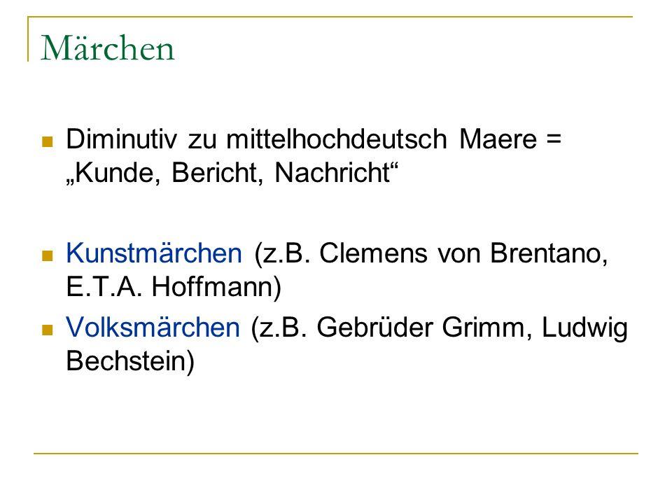Märchen Diminutiv zu mittelhochdeutsch Maere = Kunde, Bericht, Nachricht Kunstmärchen (z.B. Clemens von Brentano, E.T.A. Hoffmann) Volksmärchen (z.B.