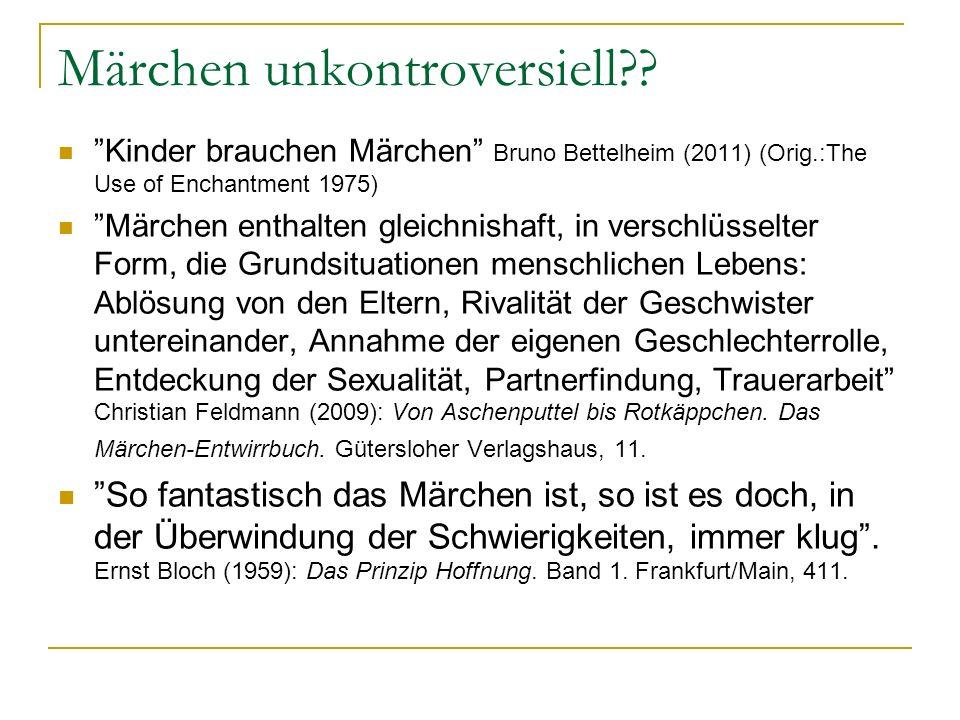 Märchen unkontroversiell?? Kinder brauchen Märchen Bruno Bettelheim (2011) (Orig.:The Use of Enchantment 1975) Märchen enthalten gleichnishaft, in ver