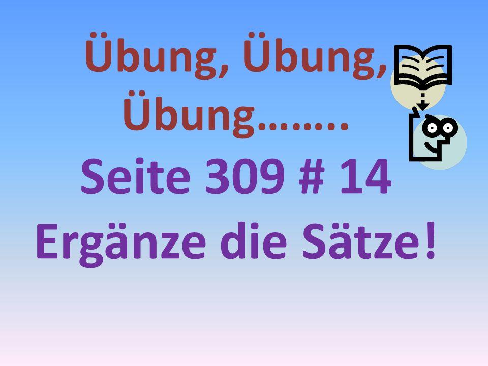 Übung, Übung, Übung…….. Seite 309 # 14 Ergänze die Sätze!