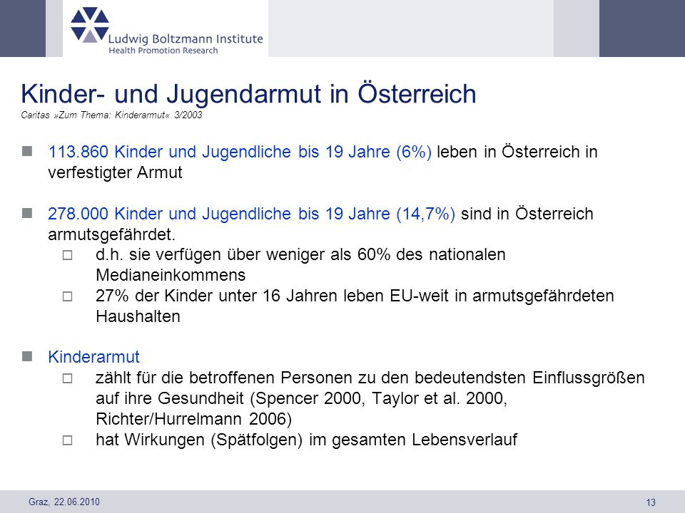 Graz, 22.06.2010 13 Kinder- und Jugendarmut in Österreich Caritas »Zum Thema: Kinderarmut« 3/2003 113.860 Kinder und Jugendliche bis 19 Jahre (6%) leb