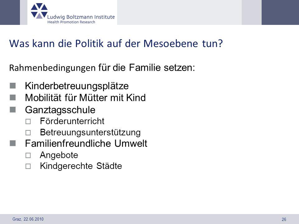 Graz, 22.06.2010 26 Was kann die Politik auf der Mesoebene tun? Rahmenbedingungen für die Familie setzen: Kinderbetreuungsplätze Mobilität für Mütter