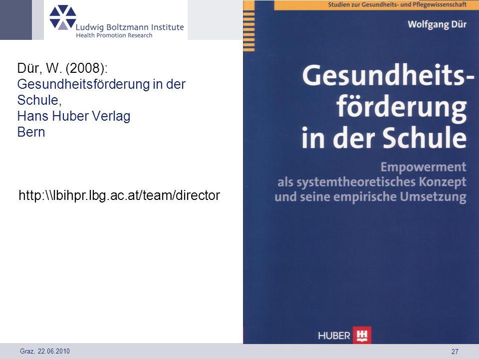 Graz, 22.06.2010 27 Dür, W. (2008): Gesundheitsförderung in der Schule, Hans Huber Verlag Bern http:\\lbihpr.lbg.ac.at/team/director