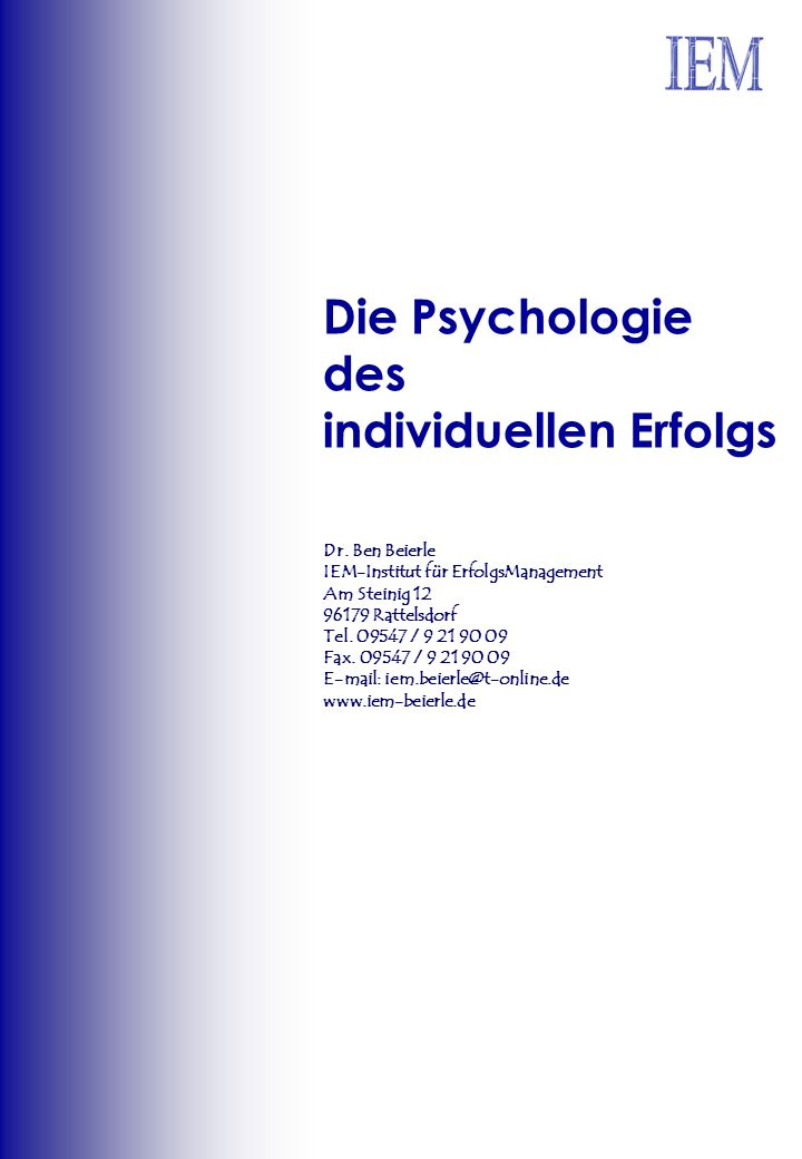 Die Psychologie des individuellen Erfolgs Dr. Ben Beierle IEM-Institut für ErfolgsManagement Am Steinig 12 96179 Rattelsdorf Tel. 09547 / 9 21 90 09 F