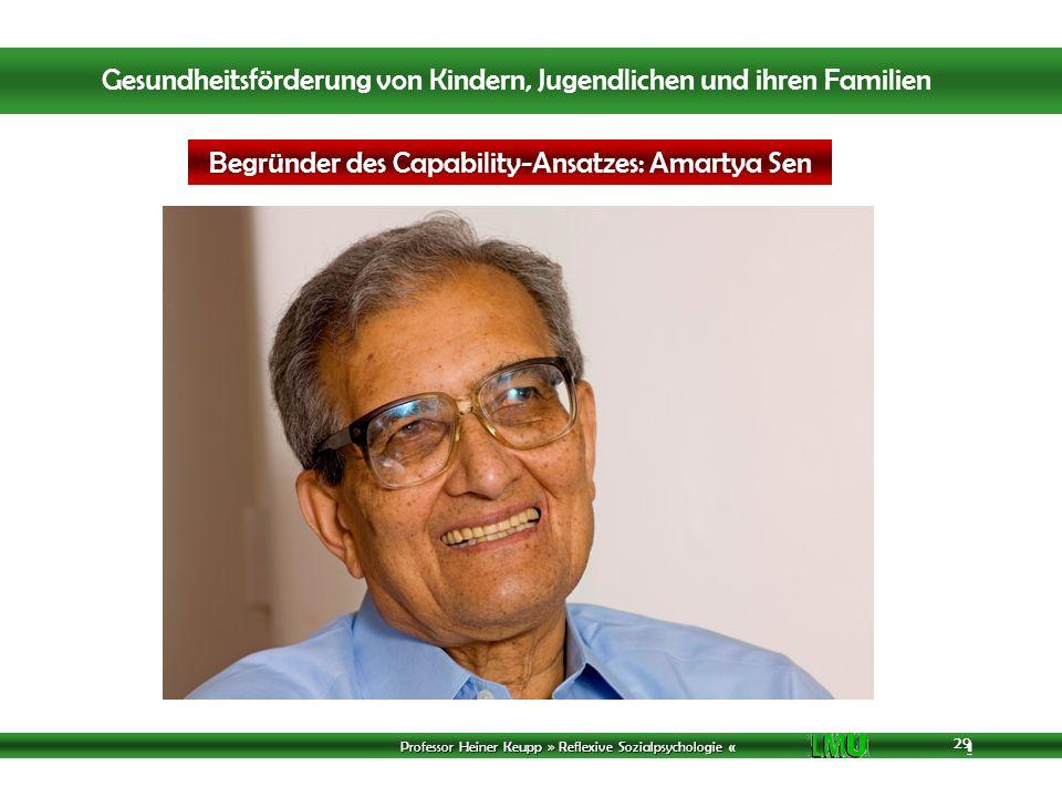 Professor Heiner Keupp » Reflexive Sozialpsychologie « 1 29 Begründer des Capability-Ansatzes: Amartya Sen Gesundheitsförderung von Kindern, Jugendlichen und ihren Familien