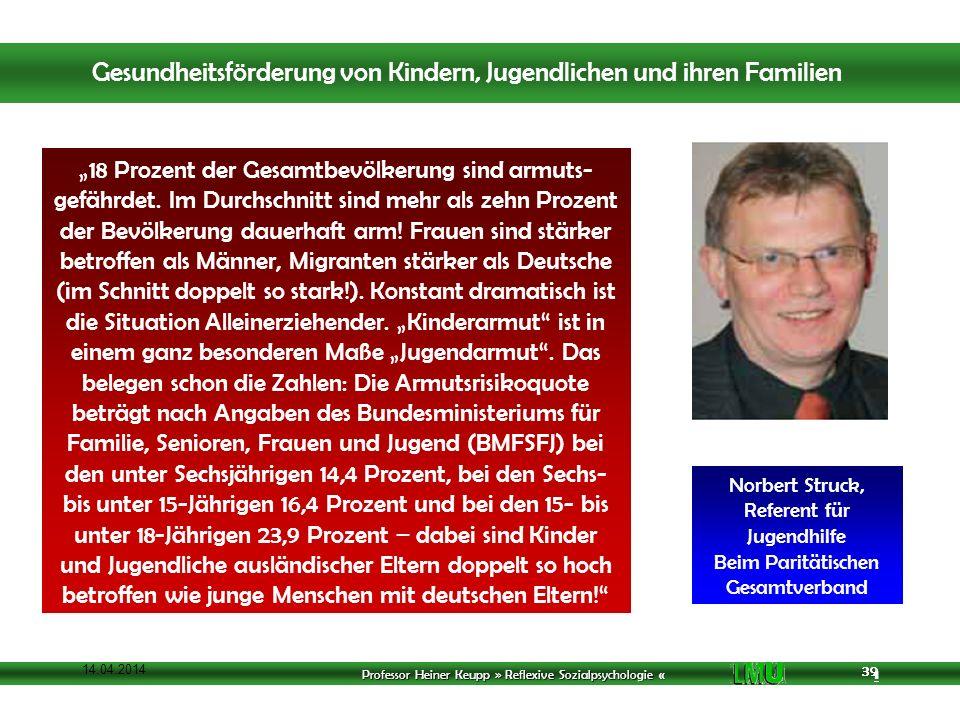 Professor Heiner Keupp » Reflexive Sozialpsychologie « 1 39 14.04.2014 39 18 Prozent der Gesamtbevölkerung sind armuts- gefährdet.