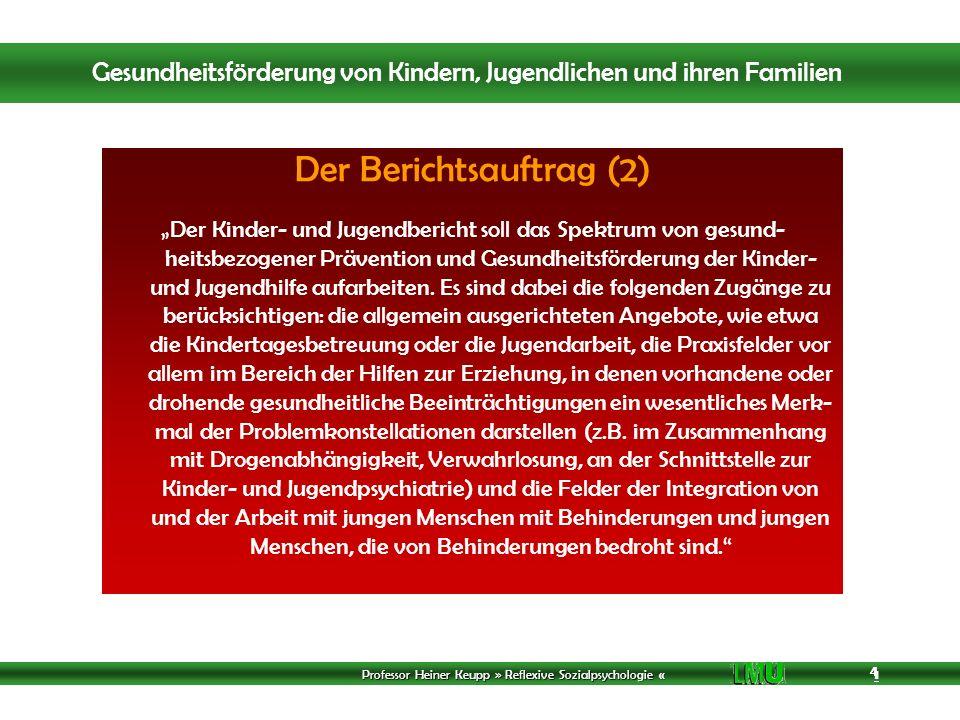 Professor Heiner Keupp » Reflexive Sozialpsychologie « 1 4 4 4 Der Berichtsauftrag (2) Der Kinder- und Jugendbericht soll das Spektrum von gesund- heitsbezogener Prävention und Gesundheitsförderung der Kinder- und Jugendhilfe aufarbeiten.