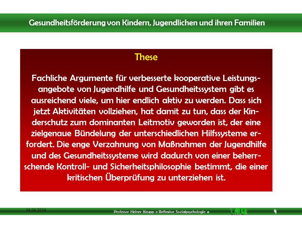 Professor Heiner Keupp » Reflexive Sozialpsychologie « 1 8 14.04.2014 8 These Fachliche Argumente für verbesserte kooperative Leistungs- angebote von Jugendhilfe und Gesundheitssystem gibt es ausreichend viele, um hier endlich aktiv zu werden.